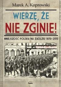 Wierzę, że nie zginie! Mniejszość Polska na Zaolziu 1870-2015 - okładka książki