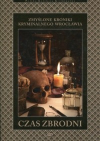Czas zbrodni. Zmyślone kroniki kryminalnego Wrocławia - okładka książki