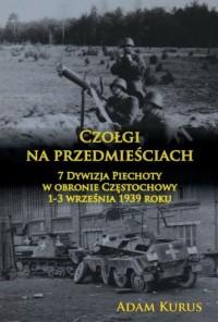 Czołgi na przedmieściach. 7 Dywizja Piechoty w obronie Częstochowy 1-3 września 1939 roku - okładka książki