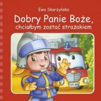 Dobry Panie Boże, chciałbym zostać strażakiem - okładka książki