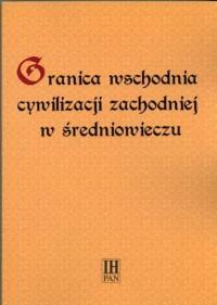 Granica wschodnia cywilizacji zachodniej w średniowieczu - okładka książki