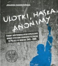 Ulotki, hasła, anonimy. Formy indywidualnego sprzeciwu wobec systemu komunistycznego w Polsce w okresie 1945-1989 - okładka książki
