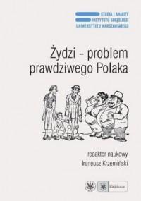 Żydzi - problem prawdziwego Polaka. Antysemityzm, ksenofobia i stereotypy narodowe po raz trzeci - okładka książki