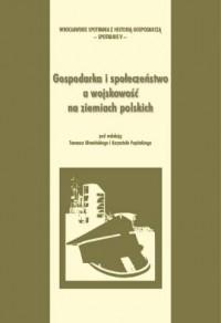 Gospodarka i społeczeństwo a wojskowość na ziemiach polskich - okładka książki