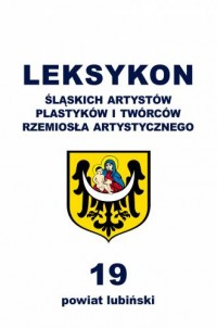 Leksykon śląskich artystów plastyków i twórców rzemiosła artystycznego. Tom 19 - powiat lubiński - okładka książki