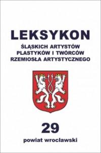 LEKSYKON śląskich artystów plastyków i twórców rzemiosła artystycznego. Tom 29. Powiat wrocławski - okładka książki