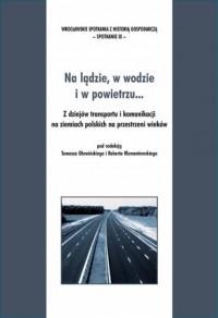 Na lądzie, w wodzie i w powietrzu... Z dziejów transportu i komunikacji na ziemiach polskich na przestrzeni wieków - okładka książki