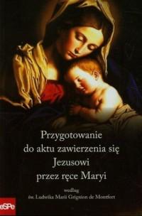 Przygotowanie do aktu zawierzenia się Jezusowi przez ręce Maryi według św. Ludwika Marii Grignion de Montfort - okładka książki