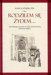 Rodziłem się Żydem. Konwersje Żydów - okładka książki