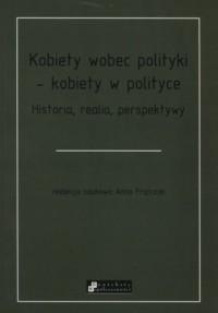 Kobiety wobec polityki - kobiety w polityce. Historia, realia, perspektywy - okładka książki