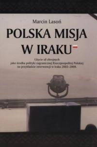Polska misja w Iraku. Użycie sił zbrojnych jako środka polityki zagranicznej RP na przykładzie interwencji w Iraku 2003-2008 - okładka książki