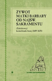 Żywot Matki Barbary od Najśw. Sakramentu (Zadzikowej) karmelitanki bosej (1609-1670) - okładka książki