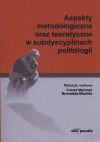 Aspekty metodologiczne oraz teoretyczne w subdyscyplinach politologii - okładka książki