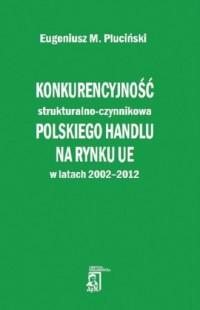 Konkurencyjność strukturalno - czynnikowa polskiego handlu na rynku UE w latach 2002-2012 - okładka książki