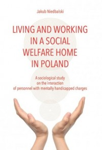 Living and Working in a Social Welfare Home in Poland. A Sociological Study on the Interaction of Personnel with Mentally Handicapped Charges - okładka książki