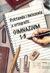 Dyktanda i ćwiczenia z ortografii. Gimnazjum. Klasy 1-3 - okładka podręcznika