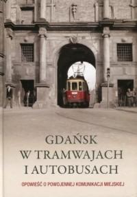 Gdańsk w tramwajach i autobusach. Opowieść o powojennej komunikacji miejskiej - okładka książki