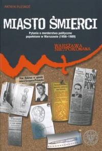 Miasto śmierci. Pytania o morderstwa polityczne popełnione w Warszawie (1956-1989) - okładka książki