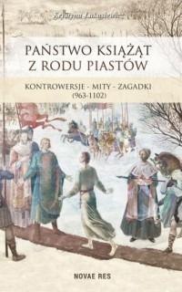 Państwo książąt z rodu Piastów. Kontrowersje - mity - zagadki (963-1102) - okładka książki