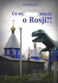 Co wy wiecie o Rosji?! - okładka książki