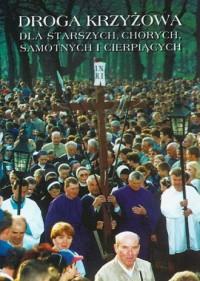 Droga krzyżowa dla starszych, chorych, samotnych i cierpiących - okładka książki