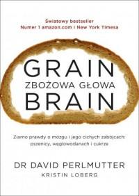 Grain Brain. Zbożowa głowa. Zaskakująca prawda o mózgu i jego cichych zabójcach: pszenicy, węglowodanach - okładka książki