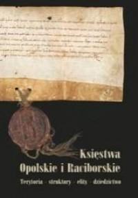 Księstwa Opolskie i Raciborskie. Teoria - struktury - elity - dziedzictwo - okładka książki