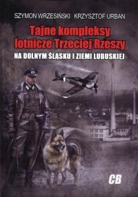 Tajne kompleksy lotnicze Trzeciej Rzeszy na Dolnym Śląsku i Ziemi Lubuskiej - okładka książki