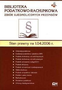 Biblioteka Podatkowo-Rachunkowa. Zbiór ujednoliconych przepisów. Stan prawny na 1.04.2006 - okładka książki