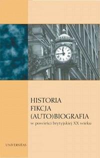 Historia. Fikcja. (Auto)biografia w powieści brytyjskiej XX wieku - okładka książki