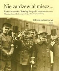 Nie zardzewiał miecz.... Katalog fotografii. Wojsko polskie we Francji, Włoszech, w Stanach Zjednoczonych i Rosji podczas I Wojny Światowej - okładka książki