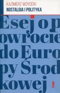 Nostalgia i polityka. Esej o powrocie do Europy Środkowej - okładka książki
