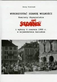 Wykorzystać szansę wolności. Komitety Obywatelskie Solidarność i wybory 4 czerwca 1989 r. w województwie kaliskim. Seria: Biblioteka Ostrowska. Tom 48 - okładka książki