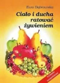Ciało i ducha ratować żywieniem - Ewa Dąbrowska - okładka książki