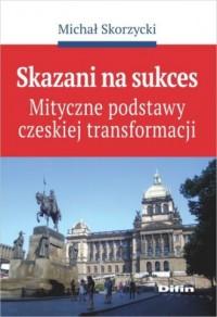 Skazani na sukces. Mityczne podstawy czeskiej transformacji - okładka książki
