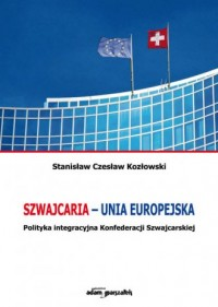 Szwajcaria - Unia Europejska. Polityka integracyjna Konfederacji Szwajcarskiej - okładka książki