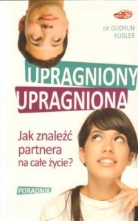 Upragniony, upragniona. Jak znaleźć partnera na całe życie? - okładka książki