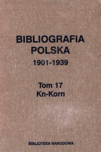 Bibliografia polska 1901-1939. Tom 17. Kn-Korn - okładka książki