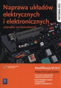 Naprawa układów elektrycznych i elektronicznych pojazdów samochodowych. Podręcznik. Kwalifikacja M.12.2 - okładka podręcznika