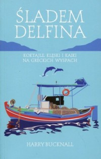 Śladem delfina. Koktaile, klęski i kaiki na greckich wyspach - okładka książki
