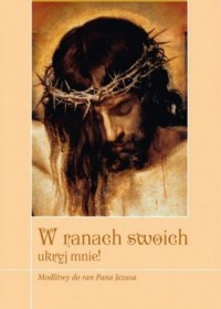W ranach swoich ukryj mnie! Modlitwy do ran Pana Jezusa - okładka książki