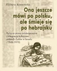 Ona jeszcze mówi po polsku, ale śmieje się po hebrajsku. Partyjna prasa polskojęzyczna i integracja kulturowa polskich Żydów w Izraelu (1948-1970) - okładka książki