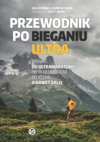 Przewodnik po bieganiu ultra. Trening do ultramaratonu od 50 kilometrów do 100 mil, a nawet dalej - okładka książki