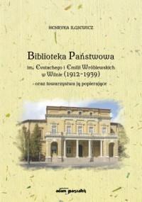 Biblioteka Państwowa im. Eustachego i Emilii Wróblewskich w Wilnie (1912-1939) oraz towarzystwa ją popierające - okładka książki