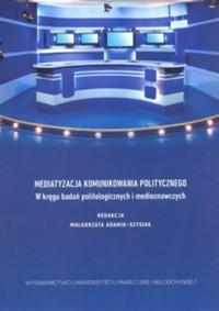 Mediatyzacja komunikowania politycznego. W kręgu badań politologicznych i medioznawczych - okładka książki