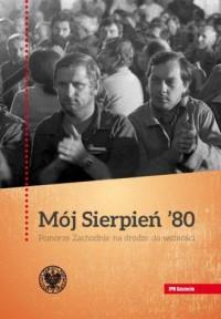 Mój Sierpień 80. Pomorze Zachodnie na drodze do wolności - okładka książki
