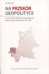 Na przekór geopolityce - okładka książki