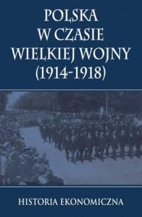 Polska w czasie Wielkiej Wojny. Historia ekonomiczna - okładka książki