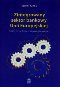 Zintegrowany sektor bankowy Unii Europejskiej. Studium finansowo-prawne - okładka książki