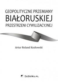 Geopolityczne przemiany białoruskiej przestrzeni cywilizacyjnej - okładka książki